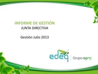 INFORME DE GESTIÓN  JUNTA  DIRECTIVA Gestión Julio 2013
