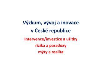 Výzkum, vývoj a inovace v České republice Intervence/investice a užitky rizika a paradoxy