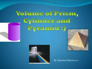 Volume of Prism, Cylinder and Pyramid :)