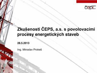 Zkušenosti ČEPS, a.s. s povolovacími procesy energetických staveb 28.5.2013 Ing. Miroslav Prokeš
