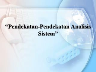 """"""" Pendekatan-Pendekatan Analisis Sistem """""""
