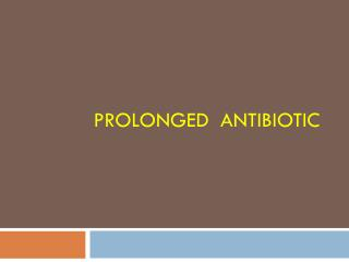 PROLONGED  ANTIBIOTIC