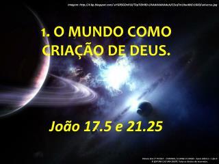 1 . O mundo como cria��o de Deus.  Jo�o  17.5 e 21.25