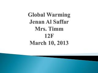 Global Warming Jenan Al Saffar Mrs. Timm 12F March 10, 2013