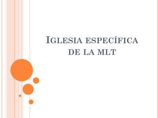 Iglesia específica de la  mlt