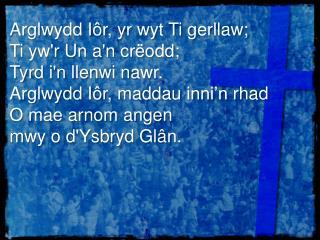 Arglwydd I�r , yr  wyt  Ti  gerllaw ;  Ti  yw'r  Un  a'n cr�odd ;  Tyrd i'n llenwi nawr .