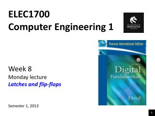ELEC1700 Computer Engineering 1 Week 8 Monday lecture Latches and flip-flops Semester 1, 2013