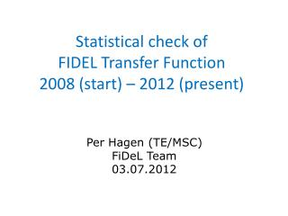 Statistical check of  FIDEL Transfer Function 2008 (start) – 2012 (present)