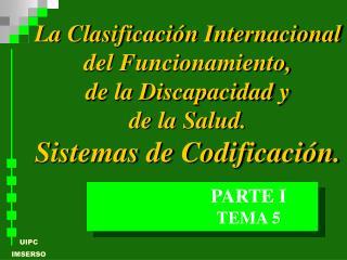 La Clasificaci n Internacional del Funcionamiento,  de la Discapacidad y  de la Salud.  Sistemas de Codificaci n.