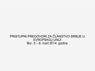 PRISTUPNI PREGOVORI ZA ČLANSTVO SRBIJE U EVROPSKOJ UNIJI Bor, 3 – 6. mart 2014. godine