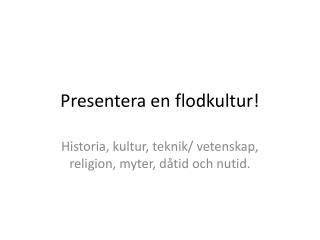 Presentera en flodkultur!