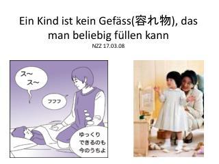 Ein Kind ist kein Gefäss( 容れ物 ), das man beliebig füllen kann NZZ 17.03.08