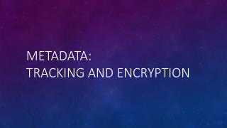 Metadata: Tracking and Encryption