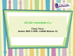 CS 222: Immediate C++ Class Hour: Section:  MWF  2:15PM - 3:05PM. McGraw 115