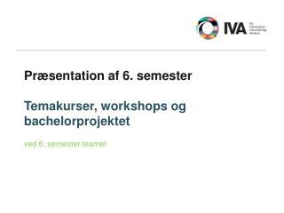 Præsentation af 6. semester Temakurser, workshops og bachelorprojektet