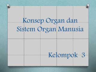 Konsep  Organ  dan Sistem  Organ  Manusia Kelompok   3
