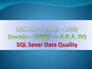 IDLC All – Hands  - 2009 Zoomix – SSDQS => A.K.A. DQ SQL Sever Data Quality