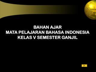 BAHAN AJAR   MATA PELAJARAN BAHASA INDONESIA KELAS V SEMESTER GANJIL