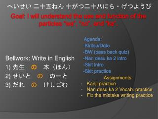 Bellwork : Write in English 1)  先生  の  本(ほん) 2)  せいと  の  のーと 3)  だれ  の  けしごむ