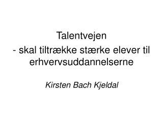 Talentvejen - skal tiltrække stærke elever til erhvervsuddannelserne Kirsten Bach Kjeldal
