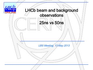 LHCb  beam and background  observations 25ns vs 50ns