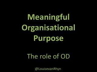 Meaningful Organisational  Purpose The role of OD