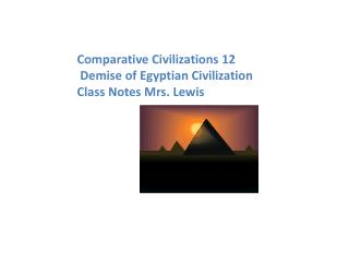 Comparative Civilizations 12    Demise of Egyptian Civilization  Class Notes Mrs. Lewis