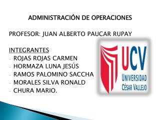ADMINISTRACIÓN DE OPERACIONES PROFESOR: JUAN ALBERTO PAUCAR RUPAY INTEGRANTES ROJAS ROJAS CARMEN
