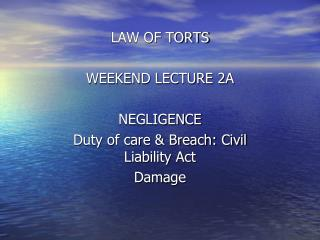 LAW OF TORTS  WEEKEND LECTURE 2A   NEGLIGENCE Duty of care  Breach: Civil Liability Act Damage