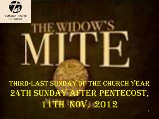 THIRD-LAST SUNDAY OF THE CHURCH YEAR 24th Sunday after Pentecost,  11th  Nov,  2012