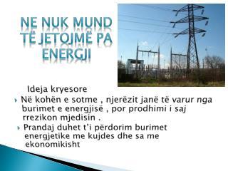 Ne  nuk mund  t ë jetojmë pa eneRgji