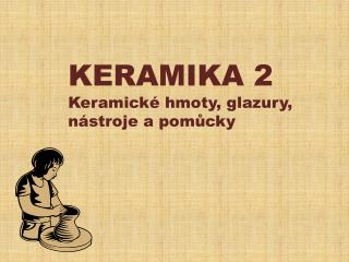 KERAMIKA 2 Keramické hmoty, glazury, n ástroje a pomůcky
