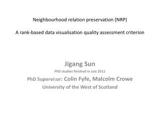 Jigang  Sun PhD studies finished in July 2011 PhD Supervi s or : Colin Fyfe, Malcolm Crowe