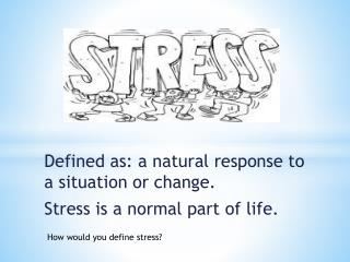 Defined as: a natural response to a situation or change.   Stress is a normal part of life.