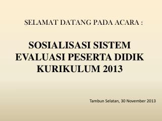 SOSIALISASI SISTEM EVALUASI PESERTA DIDIK  KURIKULUM  2013