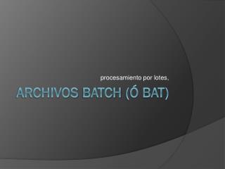 Archivos  Batch  (ó  Bat )