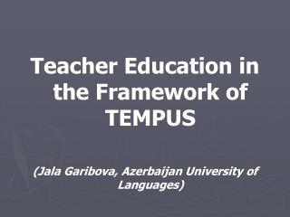 Teacher Education in the Framework of TEMPUS (Jala Garibova, Azerbaijan University of Languages)
