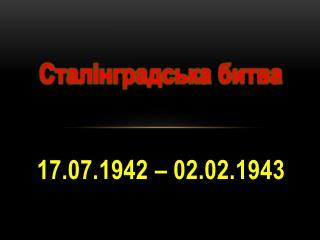 Сталінградська  битва 17.07.1942 – 02.02.1943