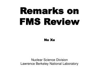 Remarks on  FMS Review Nu Xu Nuclear Science Division Lawrence Berkeley National Laboratory