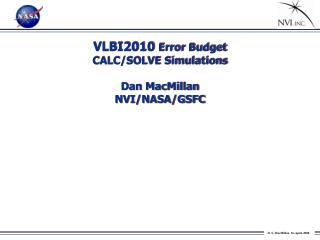VLBI2010  Error Budget CALC/SOLVE  Simulations Dan MacMillan NVI/NASA/GSFC