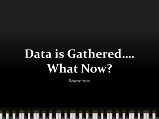 Data is Gathered…. What Now?