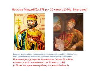 Ярослав Мудрий(бл.978 р.– 20 лютого1054р. Вишгород)
