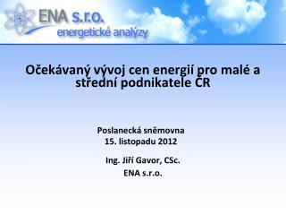 O čekávaný  vývoj cen energií  pro malé a střední podnikatele ČR Ing. Jiří Gavor, CSc. ENA s.r.o.