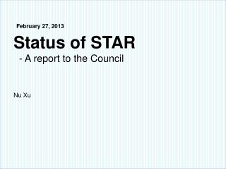 February 27 , 2013 Status of STAR   - A report to the Council Nu Xu
