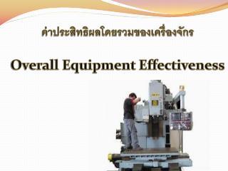 ค่าประสิทธิผลโดยรวมของเครื่องจักร Overall Equipment Effectiveness