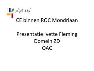 CE binnen ROC Mondriaan Presentatie Ivette Fleming Domein ZD OAC