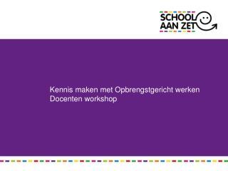 Kennis maken met Opbrengstgericht werken  Docenten workshop