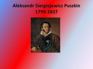 Aleksandr  Siergiejewicz Puszkin 1799-1837
