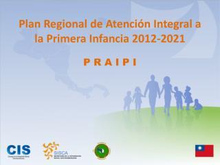 Plan Regional de Atenci�n Integral a la Primera Infancia 2012-2021