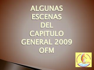 ALGUNAS ESCENAS DEL  CAPITULO GENERAL 2009 OFM